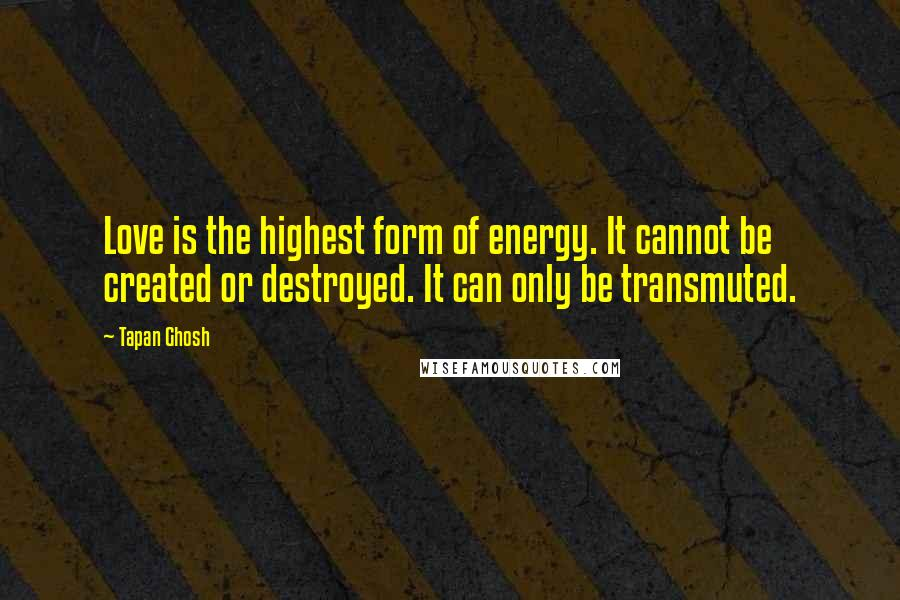 Tapan Ghosh quotes: Love is the highest form of energy. It cannot be created or destroyed. It can only be transmuted.
