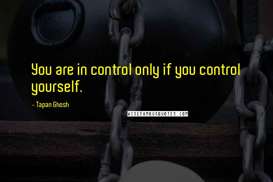 Tapan Ghosh quotes: You are in control only if you control yourself.