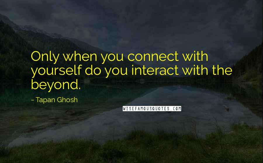 Tapan Ghosh quotes: Only when you connect with yourself do you interact with the beyond.