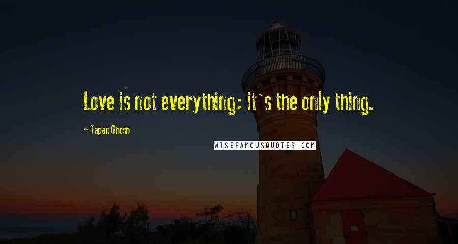 Tapan Ghosh quotes: Love is not everything; it's the only thing.