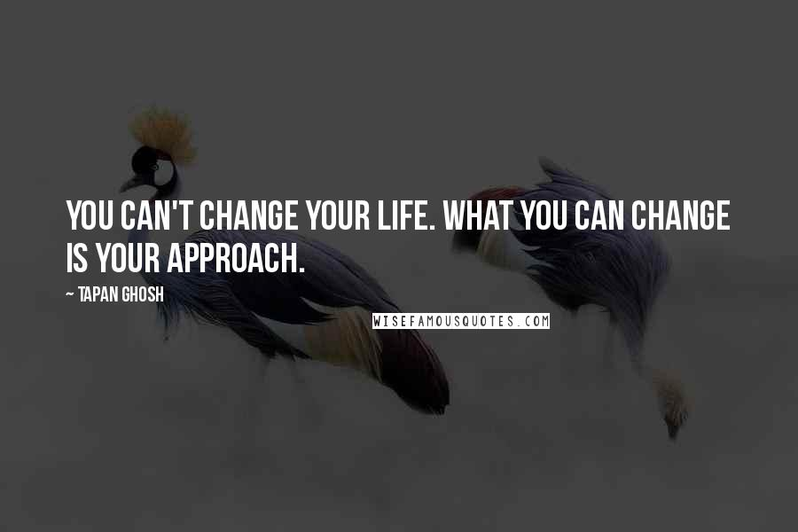 Tapan Ghosh quotes: You can't change your life. What you can change is YOUR APPROACH.