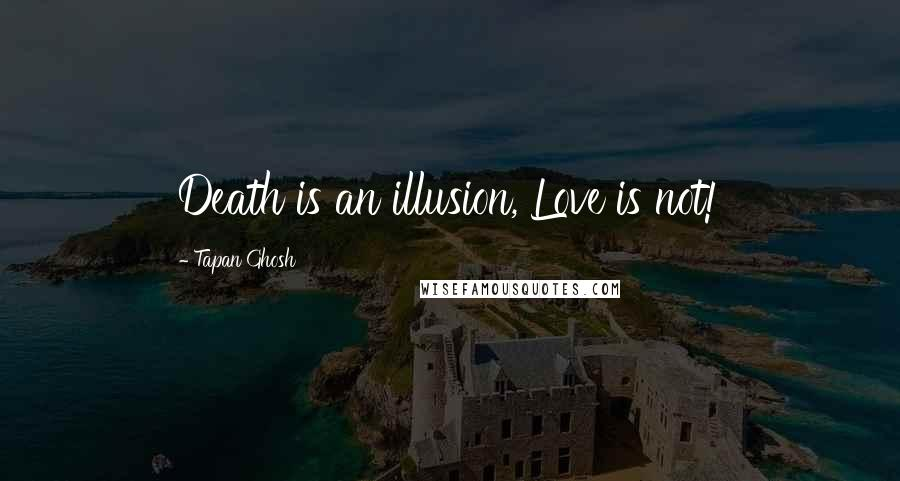 Tapan Ghosh quotes: Death is an illusion, Love is not!
