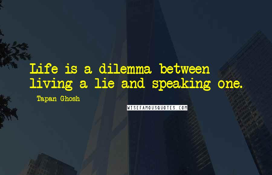 Tapan Ghosh quotes: Life is a dilemma between living a lie and speaking one.