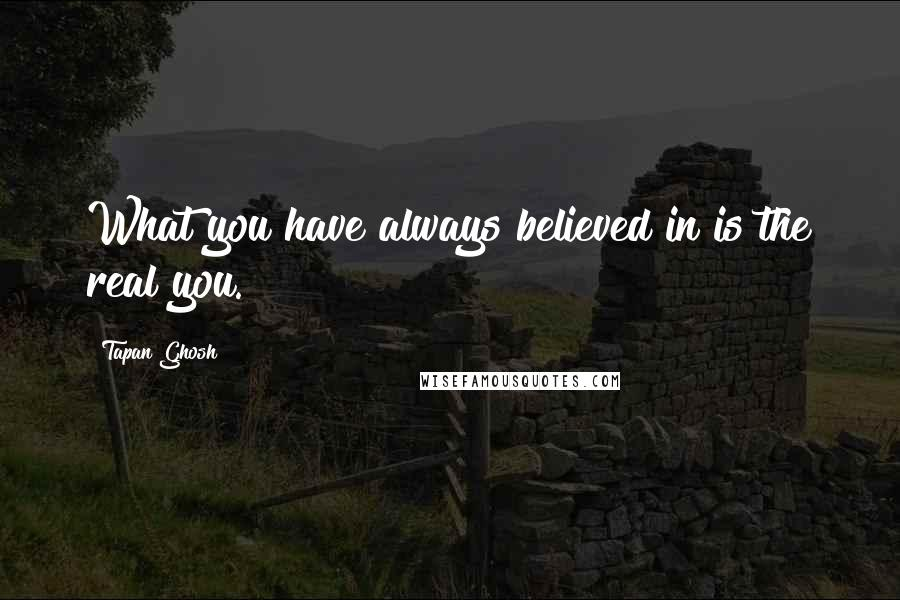Tapan Ghosh quotes: What you have always believed in is the real you.