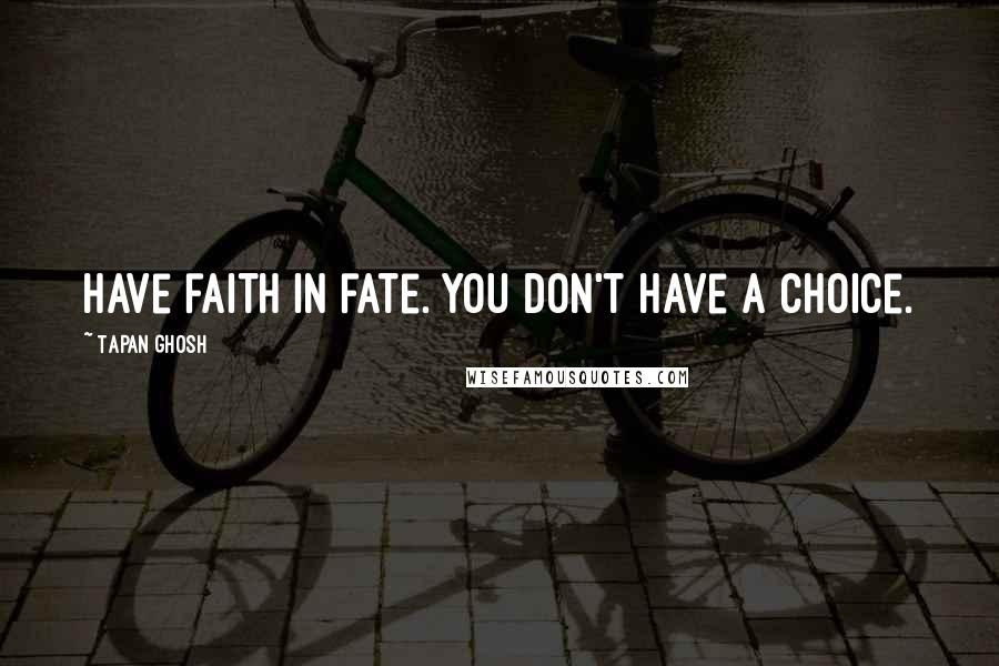 Tapan Ghosh quotes: Have faith in fate. You don't have a choice.