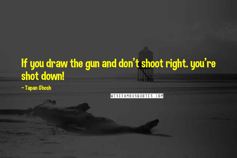 Tapan Ghosh quotes: If you draw the gun and don't shoot right. you're shot down!