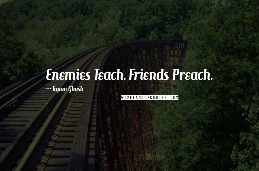 Tapan Ghosh quotes: Enemies Teach. Friends Preach.
