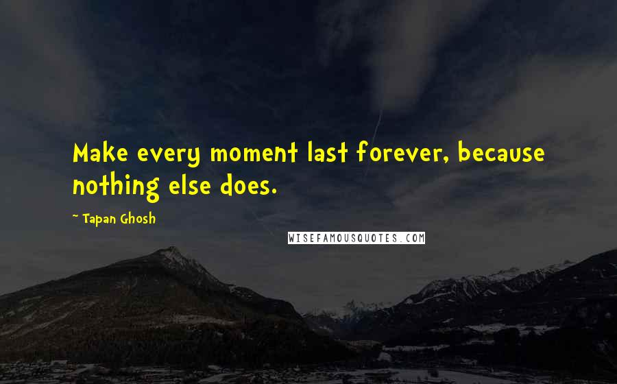 Tapan Ghosh quotes: Make every moment last forever, because nothing else does.