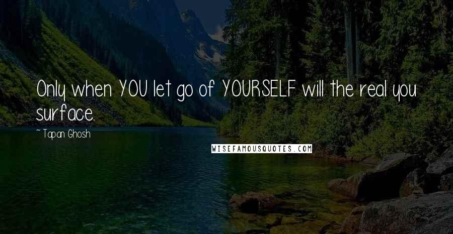 Tapan Ghosh quotes: Only when YOU let go of YOURSELF will the real you surface.