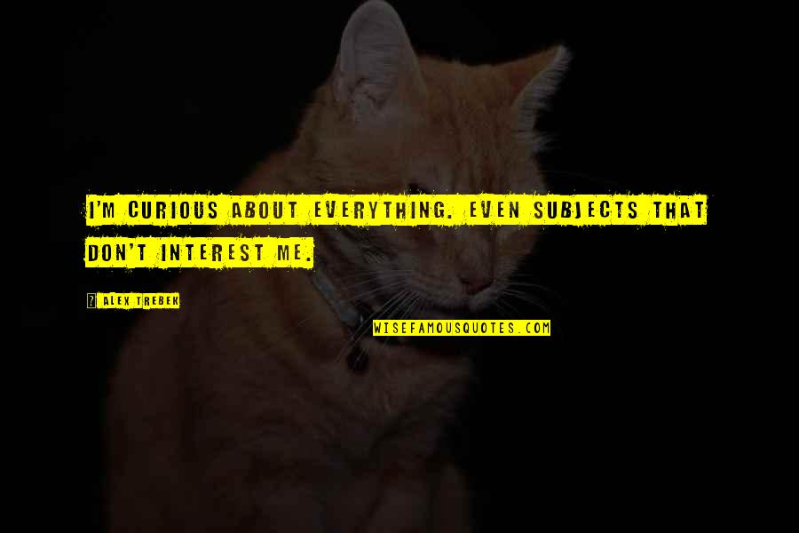 Tapang Tapangan Quotes By Alex Trebek: I'm curious about everything. Even subjects that don't