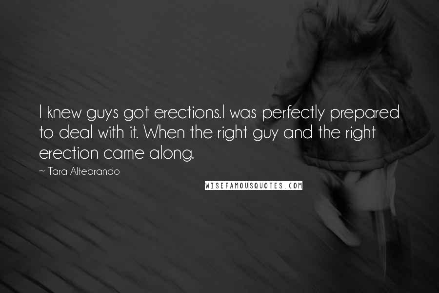 Tara Altebrando quotes: I knew guys got erections.I was perfectly prepared to deal with it. When the right guy and the right erection came along.