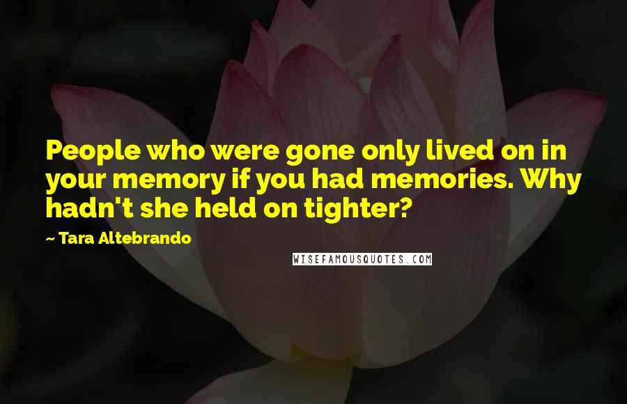 Tara Altebrando quotes: People who were gone only lived on in your memory if you had memories. Why hadn't she held on tighter?