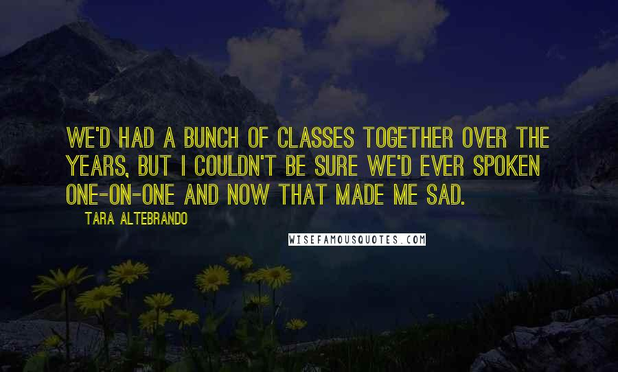 Tara Altebrando quotes: We'd had a bunch of classes together over the years, but I couldn't be sure we'd ever spoken one-on-one and now that made me sad.