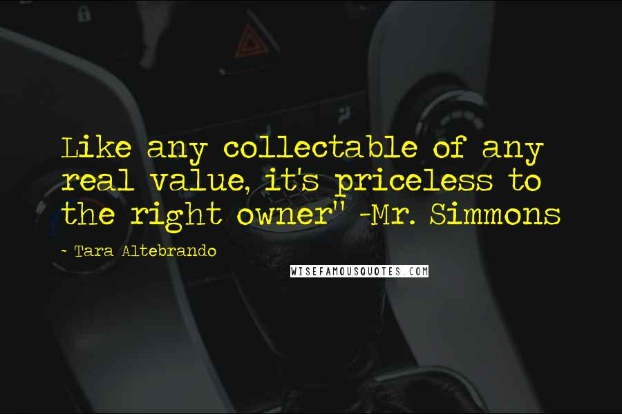 "Tara Altebrando quotes: Like any collectable of any real value, it's priceless to the right owner"" -Mr. Simmons"