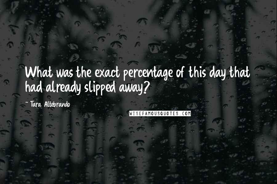 Tara Altebrando quotes: What was the exact percentage of this day that had already slipped away?