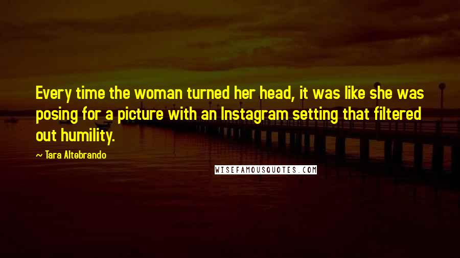 Tara Altebrando quotes: Every time the woman turned her head, it was like she was posing for a picture with an Instagram setting that filtered out humility.