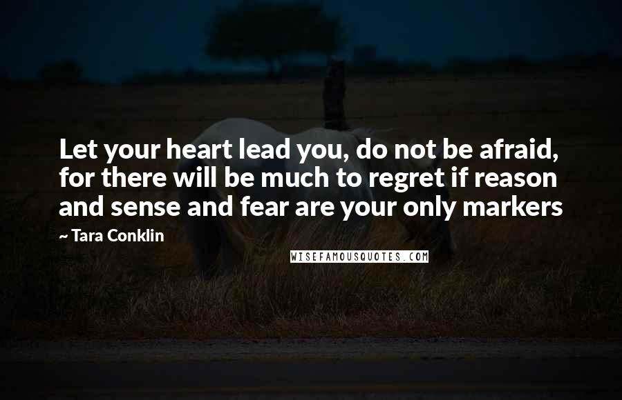 Tara Conklin quotes: Let your heart lead you, do not be afraid, for there will be much to regret if reason and sense and fear are your only markers