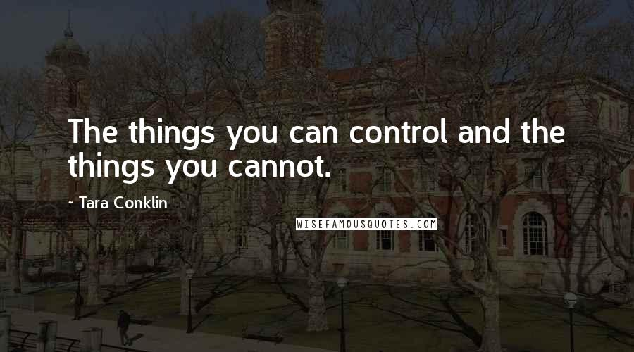 Tara Conklin quotes: The things you can control and the things you cannot.