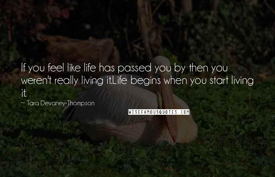 Tara Devaney-Thompson quotes: If you feel like life has passed you by then you weren't really living it.Life begins when you start living it.