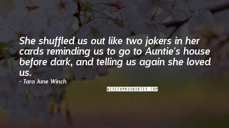 Tara June Winch quotes: She shuffled us out like two jokers in her cards reminding us to go to Auntie's house before dark, and telling us again she loved us.