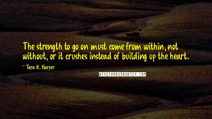 Tara K. Harper quotes: The strength to go on must come from within, not without, or it crushes instead of building up the heart.