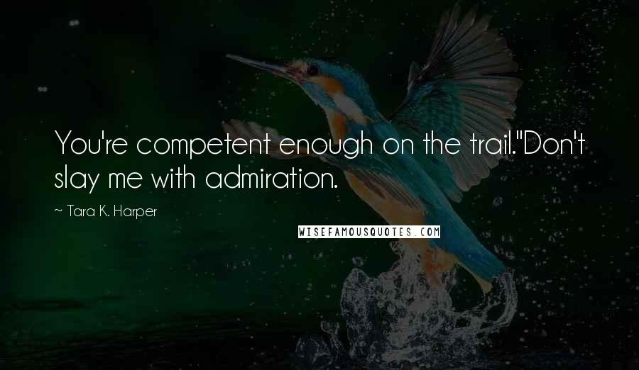 "Tara K. Harper quotes: You're competent enough on the trail.""Don't slay me with admiration."