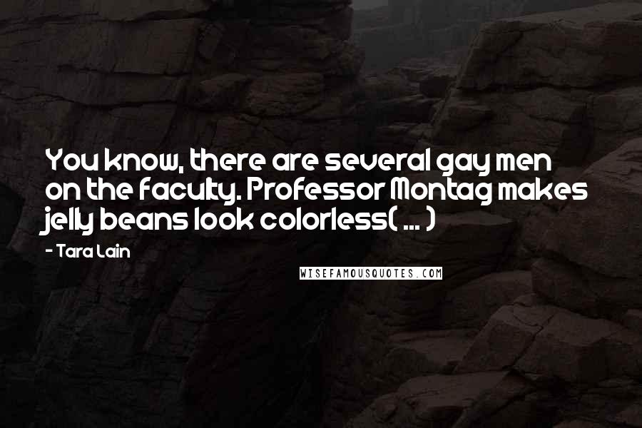 Tara Lain quotes: You know, there are several gay men on the faculty. Professor Montag makes jelly beans look colorless( ... )