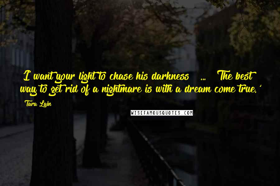 Tara Lain quotes: 'I want your light to chase his darkness [ ... ] The best way to get rid of a nightmare is with a dream come true.'