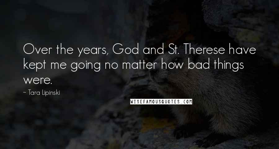 Tara Lipinski quotes: Over the years, God and St. Therese have kept me going no matter how bad things were.