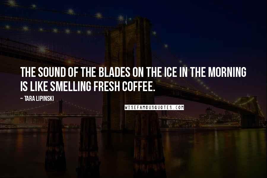 Tara Lipinski quotes: The sound of the blades on the ice in the morning is like smelling fresh coffee.