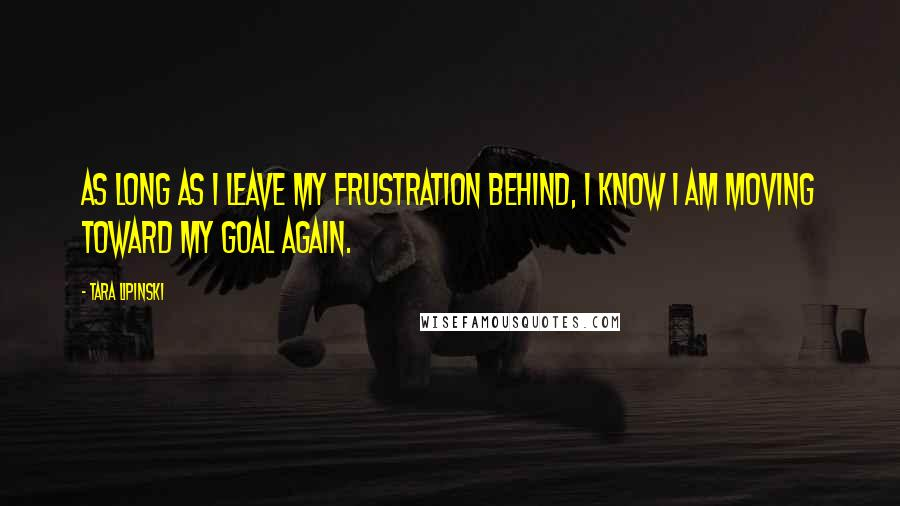 Tara Lipinski quotes: As long as I leave my frustration behind, I know I am moving toward my goal again.