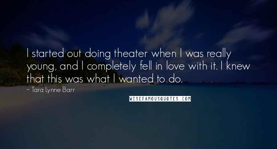Tara Lynne Barr quotes: I started out doing theater when I was really young, and I completely fell in love with it. I knew that this was what I wanted to do.