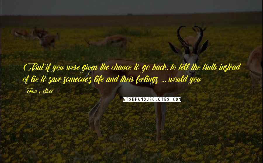 Tara Sivec quotes: But if you were given the chance to go back, to tell the truth instead of lie to save someone's life and their feelings ... would you?
