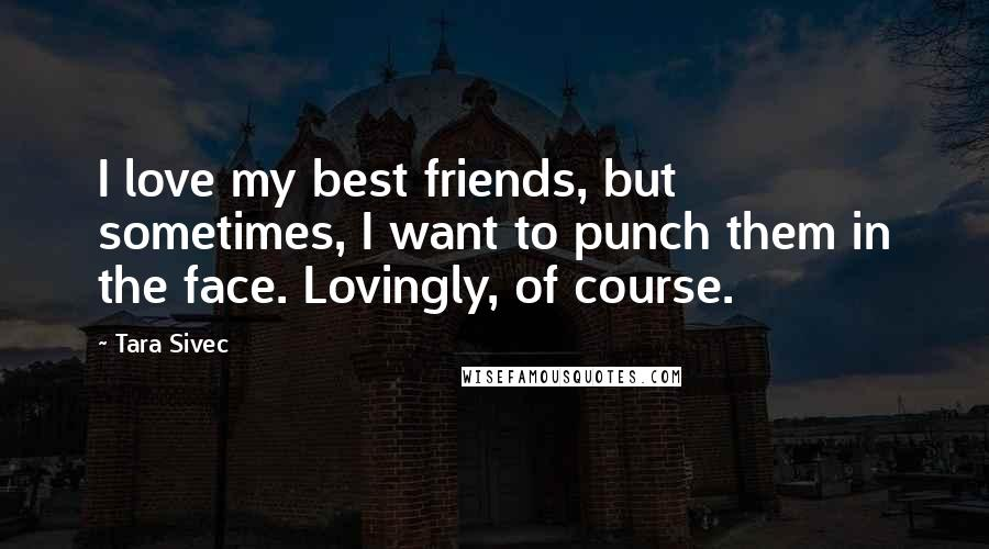 Tara Sivec quotes: I love my best friends, but sometimes, I want to punch them in the face. Lovingly, of course.