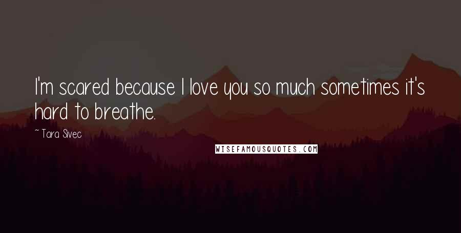 Tara Sivec quotes: I'm scared because I love you so much sometimes it's hard to breathe.