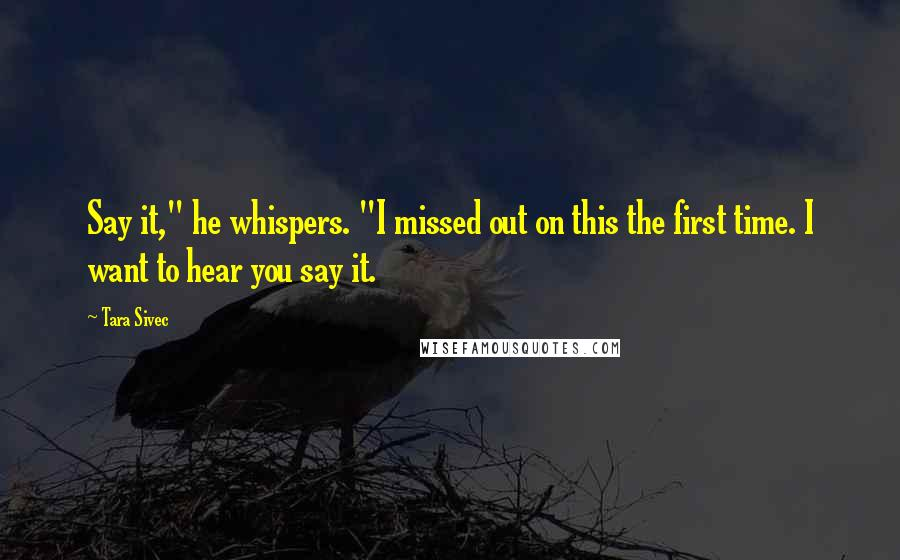 """Tara Sivec quotes: Say it,"""" he whispers. """"I missed out on this the first time. I want to hear you say it."""
