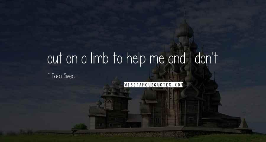Tara Sivec quotes: out on a limb to help me and I don't