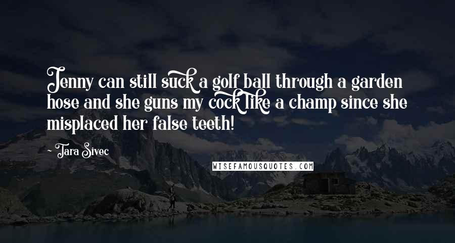 Tara Sivec quotes: Jenny can still suck a golf ball through a garden hose and she guns my cock like a champ since she misplaced her false teeth!