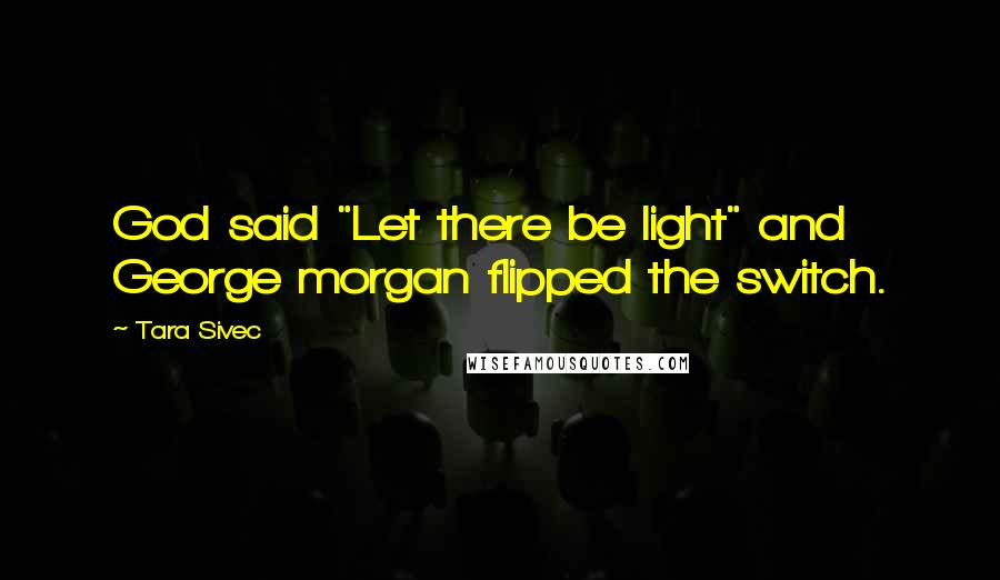 """Tara Sivec quotes: God said """"Let there be light"""" and George morgan flipped the switch."""
