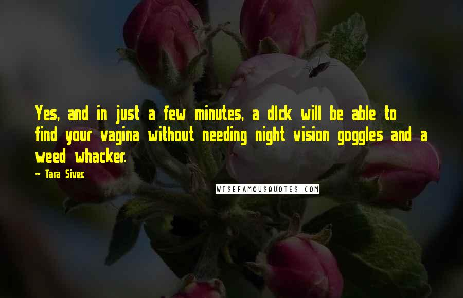 Tara Sivec quotes: Yes, and in just a few minutes, a dIck will be able to find your vagina without needing night vision goggles and a weed whacker.