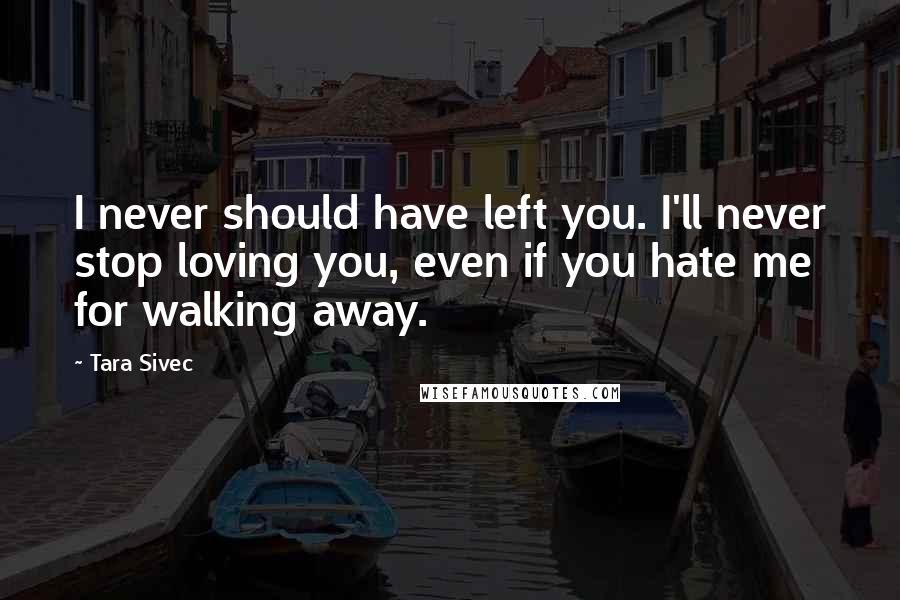 Tara Sivec quotes: I never should have left you. I'll never stop loving you, even if you hate me for walking away.