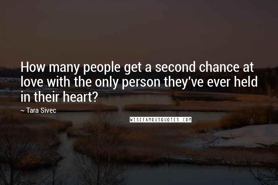 Tara Sivec quotes: How many people get a second chance at love with the only person they've ever held in their heart?