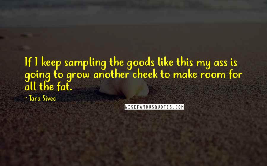 Tara Sivec quotes: If I keep sampling the goods like this my ass is going to grow another cheek to make room for all the fat.