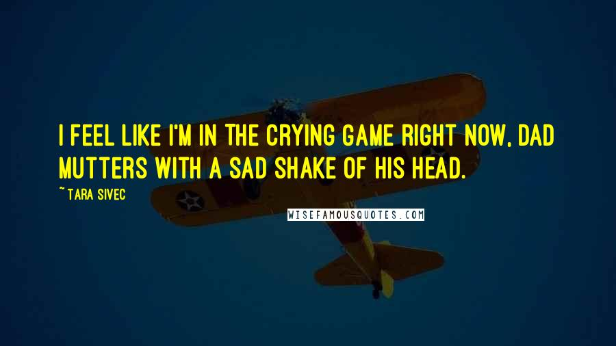 Tara Sivec quotes: I feel like I'm in The Crying Game right now, Dad mutters with a sad shake of his head.