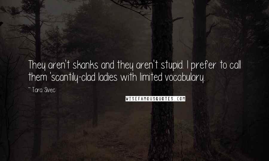 Tara Sivec quotes: They aren't skanks and they aren't stupid. I prefer to call them 'scantily-clad ladies with limited vocabulary.