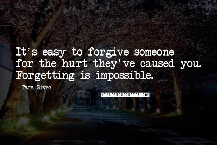 Tara Sivec quotes: It's easy to forgive someone for the hurt they've caused you. Forgetting is impossible.