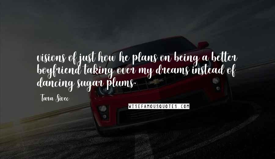 Tara Sivec quotes: visions of just how he plans on being a better boyfriend taking over my dreams instead of dancing sugar plums.