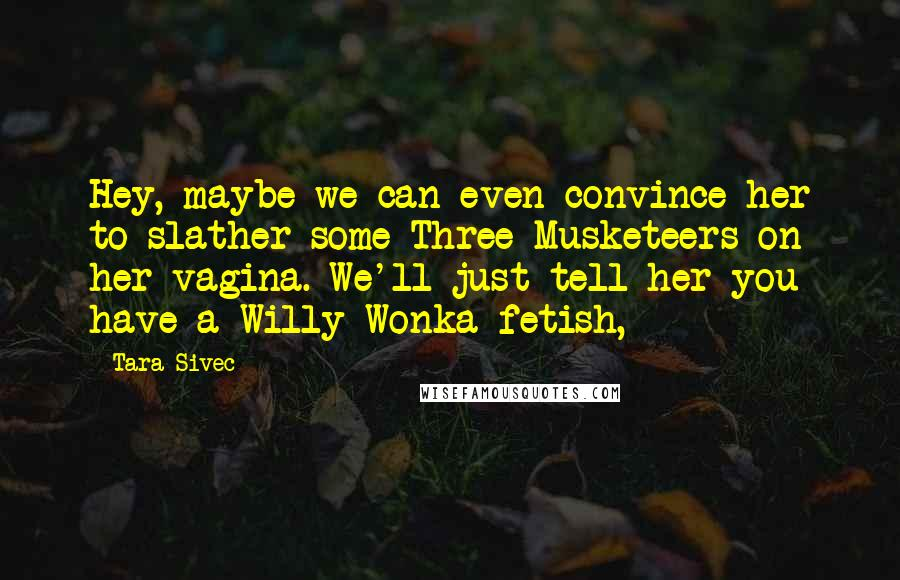 Tara Sivec quotes: Hey, maybe we can even convince her to slather some Three Musketeers on her vagina. We'll just tell her you have a Willy Wonka fetish,
