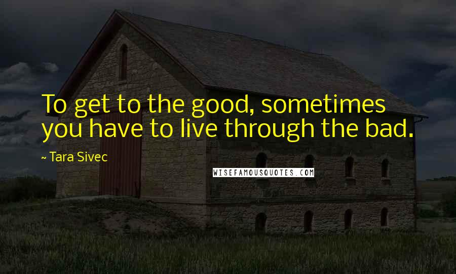 Tara Sivec quotes: To get to the good, sometimes you have to live through the bad.