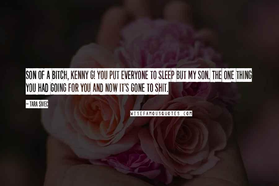 Tara Sivec quotes: Son of a bitch, Kenny G! You put everyone to sleep but my son. The ONE thing you had going for you and now it's gone to shit.